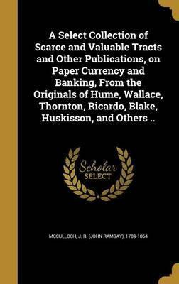 A Select Collection of Scarce and Valuable Tracts and Other Publications, on Paper Currency and Banking, from the Originals of Hume, Wallace, Thornton, Ricardo, Blake, Huskisson, and Others ..