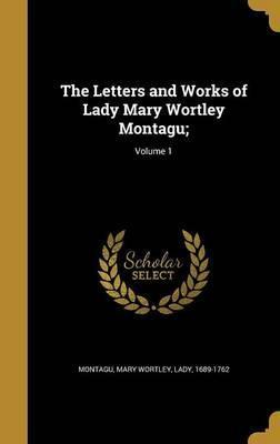 The Letters and Works of Lady Mary Wortley Montagu;; Volume 1