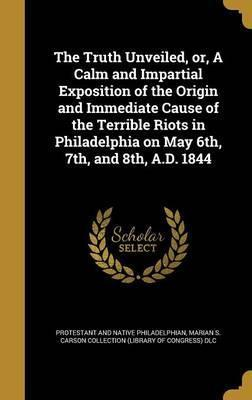 The Truth Unveiled, Or, a Calm and Impartial Exposition of the Origin and Immediate Cause of the Terrible Riots in Philadelphia on May 6th, 7th, and 8th, A.D. 1844