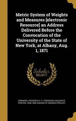 Metric System of Weights and Measures [Electronic Resource] an Address Delivered Before the Convocation of the University of the State of New York, at Albany, Aug. 1, 1871