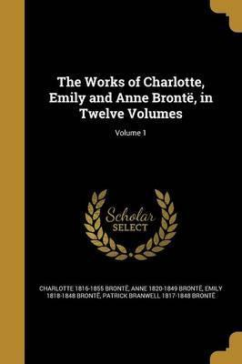 The Works of Charlotte, Emily and Anne Bronte, in Twelve Volumes; Volume 1