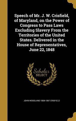 Speech of Mr. J. W. Crisfield, of Maryland, on the Power of Congress to Pass Laws Excluding Slavery from the Territories of the United States. Delivered in the House of Representatives, June 22, 1848