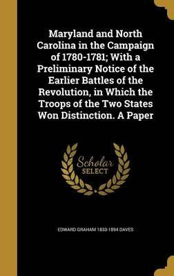 Maryland and North Carolina in the Campaign of 1780-1781; With a Preliminary Notice of the Earlier Battles of the Revolution, in Which the Troops of the Two States Won Distinction. a Paper