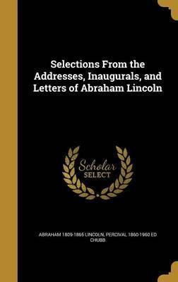 Selections from the Addresses, Inaugurals, and Letters of Abraham Lincoln