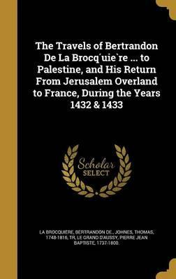 The Travels of Bertrandon de La Brocq Uie Re ... to Palestine, and His Return from Jerusalem Overland to France, During the Years 1432 & 1433