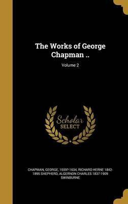 The Works of George Chapman ..; Volume 2