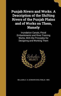 Punjab Rivers and Works. a Description of the Shifting Rivers of the Punjab Plains and of Works on Them, Namely