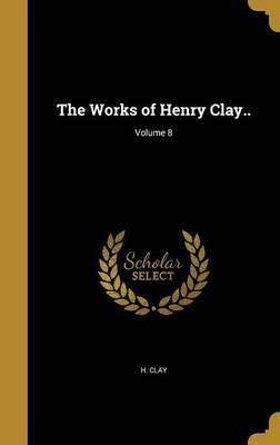 The Works of Henry Clay..; Volume 8