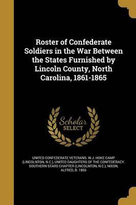 Roster of Confederate Soldiers in the War Between the States Furnished by Lincoln County, North Carolina, 1861-1865