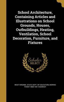 School Architecture, Containing Articles and Illustrations on School Grounds, Houses, Outbuildings, Heating, Ventilation, School Decoration, Furniture, and Fixtures