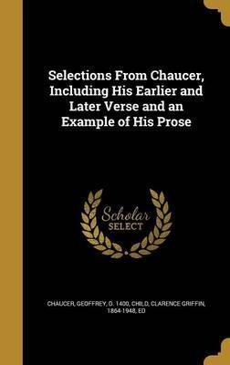 Selections from Chaucer, Including His Earlier and Later Verse and an Example of His Prose