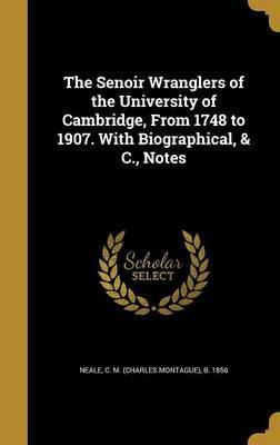 The Senoir Wranglers of the University of Cambridge, from 1748 to 1907. with Biographical, & C., Notes