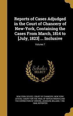 Reports of Cases Adjudged in the Court of Chancery of New-York, Containing the Cases from March, 1814 to [July, 1823] ... Inclusive; Volume 7