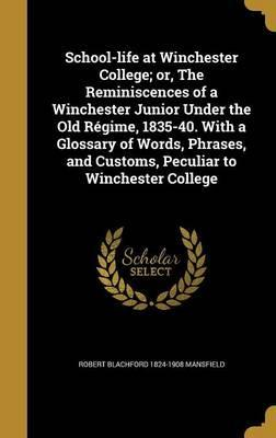 School-Life at Winchester College; Or, the Reminiscences of a Winchester Junior Under the Old Regime, 1835-40. with a Glossary of Words, Phrases, and Customs, Peculiar to Winchester College