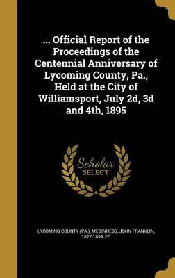 ... Official Report of the Proceedings of the Centennial Anniversary of Lycoming County, Pa., Held at the City of Williamsport, July 2D, 3D and 4th, 1895