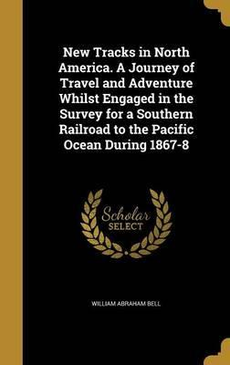 New Tracks in North America. a Journey of Travel and Adventure Whilst Engaged in the Survey for a Southern Railroad to the Pacific Ocean During 1867-8