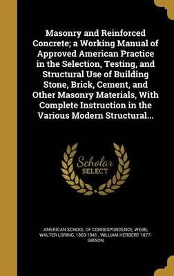Masonry and Reinforced Concrete; A Working Manual of Approved American Practice in the Selection, Testing, and Structural Use of Building Stone, Brick, Cement, and Other Masonry Materials, with Complete Instruction in the Various Modern Structural...