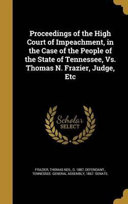 Proceedings of the High Court of Impeachment, in the Case of the People of the State of Tennessee, vs. Thomas N. Frazier, Judge, Etc