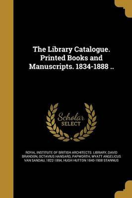 The Library Catalogue. Printed Books and Manuscripts. 1834-1888 ..