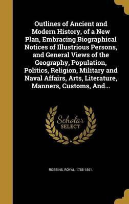 Outlines of Ancient and Modern History, of a New Plan, Embracing Biographical Notices of Illustrious Persons, and General Views of the Geography, Population, Politics, Religion, Military and Naval Affairs, Arts, Literature, Manners, Customs, And...