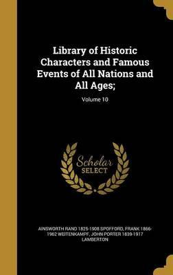 Library of Historic Characters and Famous Events of All Nations and All Ages;; Volume 10