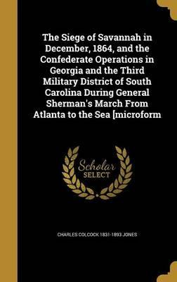 The Siege of Savannah in December, 1864, and the Confederate Operations in Georgia and the Third Military District of South Carolina During General Sherman's March from Atlanta to the Sea [Microform