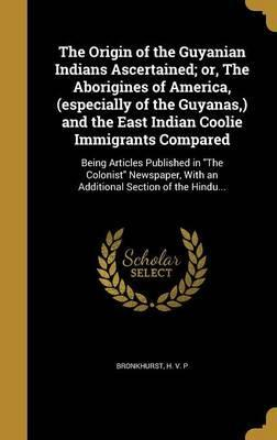 The Origin of the Guyanian Indians Ascertained; Or, the Aborigines of America, (Especially of the Guyanas, ) and the East Indian Coolie Immigrants Compared