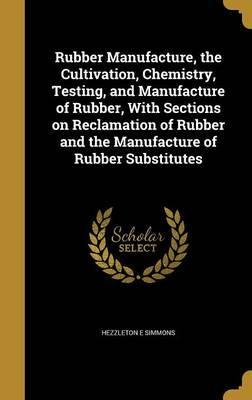 Rubber Manufacture, the Cultivation, Chemistry, Testing, and Manufacture of Rubber, with Sections on Reclamation of Rubber and the Manufacture of Rubber Substitutes