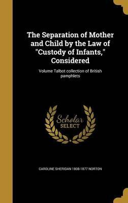 The Separation of Mother and Child by the Law of Custody of Infants, Considered; Volume Talbot Collection of British Pamphlets