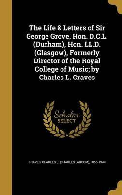 The Life & Letters of Sir George Grove, Hon. D.C.L. (Durham), Hon. LL.D. (Glasgow), Formerly Director of the Royal College of Music; By Charles L. Graves
