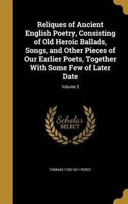 Reliques of Ancient English Poetry, Consisting of Old Heroic Ballads, Songs, and Other Pieces of Our Earlier Poets, Together with Some Few of Later Date; Volume 3