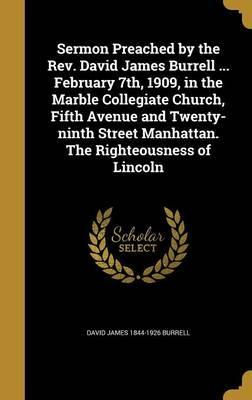 Sermon Preached by the REV. David James Burrell ... February 7th, 1909, in the Marble Collegiate Church, Fifth Avenue and Twenty-Ninth Street Manhattan. the Righteousness of Lincoln