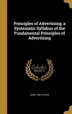 Principles of Advertising; A Systematic Syllabus of the Fundamental Principles of Advertising