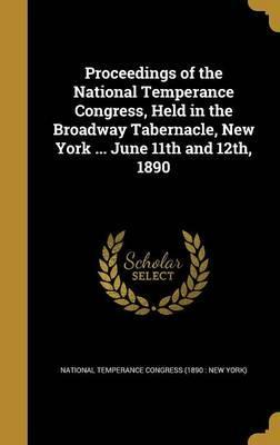 Proceedings of the National Temperance Congress, Held in the Broadway Tabernacle, New York ... June 11th and 12th, 1890