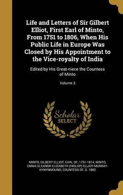 Life and Letters of Sir Gilbert Elliot, First Earl of Minto, from 1751 to 1806, When His Public Life in Europe Was Closed by His Appointment to the Vice-Royalty of India