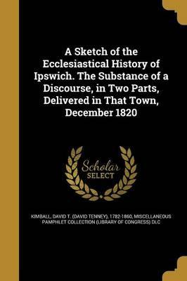 A Sketch of the Ecclesiastical History of Ipswich. the Substance of a Discourse, in Two Parts, Delivered in That Town, December 1820