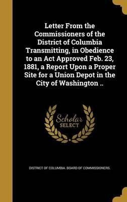 Letter from the Commissioners of the District of Columbia Transmitting, in Obedience to an ACT Approved Feb. 23, 1881, a Report Upon a Proper Site for a Union Depot in the City of Washington ..