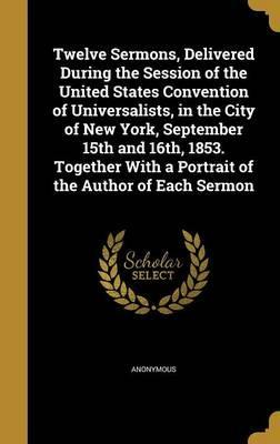 Twelve Sermons, Delivered During the Session of the United States Convention of Universalists, in the City of New York, September 15th and 16th, 1853. Together with a Portrait of the Author of Each Sermon