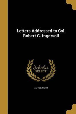 Letters Addressed to Col. Robert G. Ingersoll