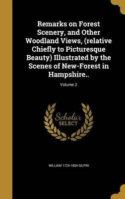 Remarks on Forest Scenery, and Other Woodland Views, (Relative Chiefly to Picturesque Beauty) Illustrated by the Scenes of New-Forest in Hampshire..; Volume 2
