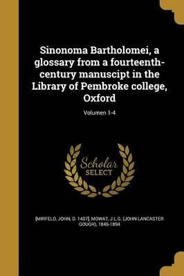 Sinonoma Bartholomei, a Glossary from a Fourteenth-Century Manuscipt in the Library of Pembroke College, Oxford; Volumen 1-4