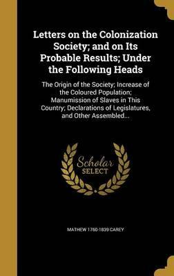 Letters on the Colonization Society; And on Its Probable Results; Under the Following Heads