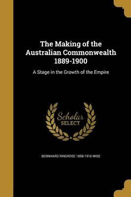 The Making of the Australian Commonwealth 1889-1900