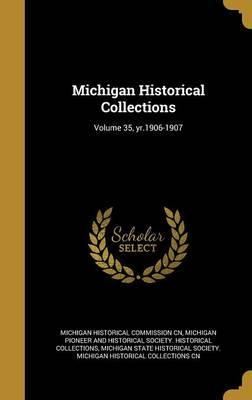 Michigan Historical Collections; Volume 35, Yr.1906-1907