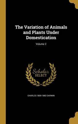 The Variation of Animals and Plants Under Domestication; Volume 2
