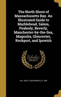 The North Shore of Massachusetts Bay. an Illustrated Guide to Marblehead, Salem, Peabody, Beverly, Manchester-By-The-Sea, Magnolia, Gloucester, Rockport, and Ipswich