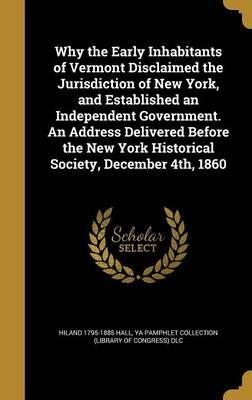 Why the Early Inhabitants of Vermont Disclaimed the Jurisdiction of New York, and Established an Independent Government. an Address Delivered Before the New York Historical Society, December 4th, 1860