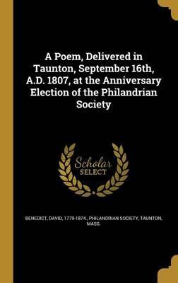 A Poem, Delivered in Taunton, September 16th, A.D. 1807, at the Anniversary Election of the Philandrian Society