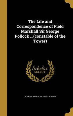 The Life and Correspondence of Field Marshall Sir George Pollock ...(Constable of the Tower)