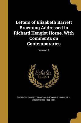 Letters of Elizabeth Barrett Browning Addressed to Richard Hengist Horne, with Comments on Contemporaries; Volume 2